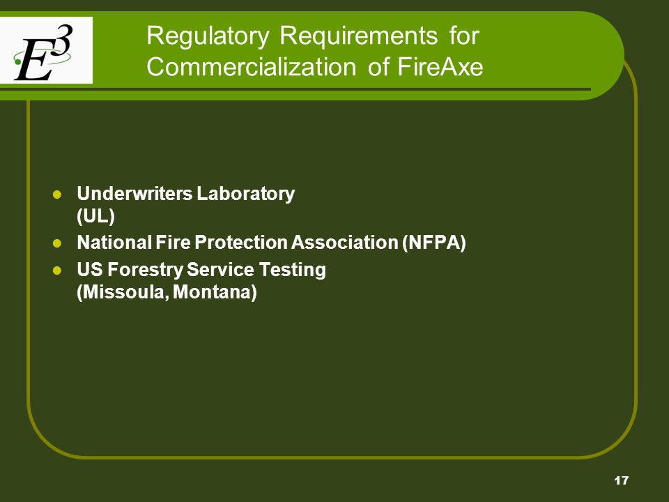 17 Regulatory Requirements for Commercialization of FireAxe Underwriters Laboratory (UL) National Fire Protection Association (NFPA) US Forestry Service Testing (Missoula, Montana)