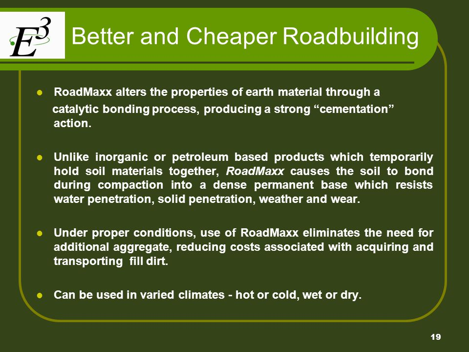 19 Better and Cheaper Roadbuilding RoadMaxx alters the properties of earth material through a catalytic bonding process, producing a strong cementatio