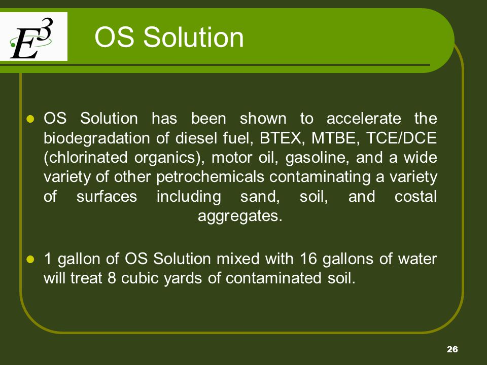 26 OS Solution OS Solution has been shown to accelerate the biodegradation of diesel fuel, BTEX, MTBE, TCE/DCE (chlorinated organics), motor oil, gasoline, and a wide variety of other petrochemicals contaminating a variety of surfaces including sand, soil, and costal aggregates.