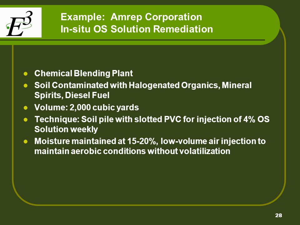 28 Example: Amrep Corporation In-situ OS Solution Remediation Chemical Blending Plant Soil Contaminated with Halogenated Organics, Mineral Spirits, Diesel Fuel Volume: 2,000 cubic yards Technique: Soil pile with slotted PVC for injection of 4% OS Solution weekly Moisture maintained at 15-20%, low-volume air injection to maintain aerobic conditions without volatilization