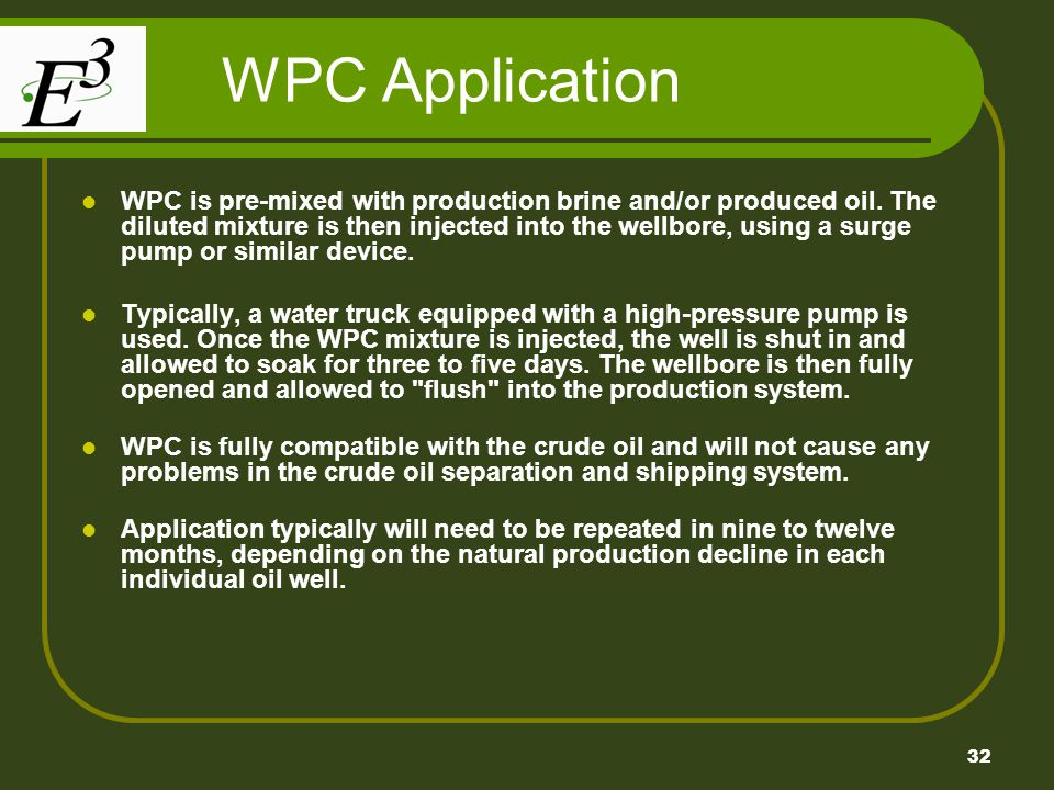 32 WPC Application WPC is pre-mixed with production brine and/or produced oil. The diluted mixture is then injected into the wellbore, using a surge p