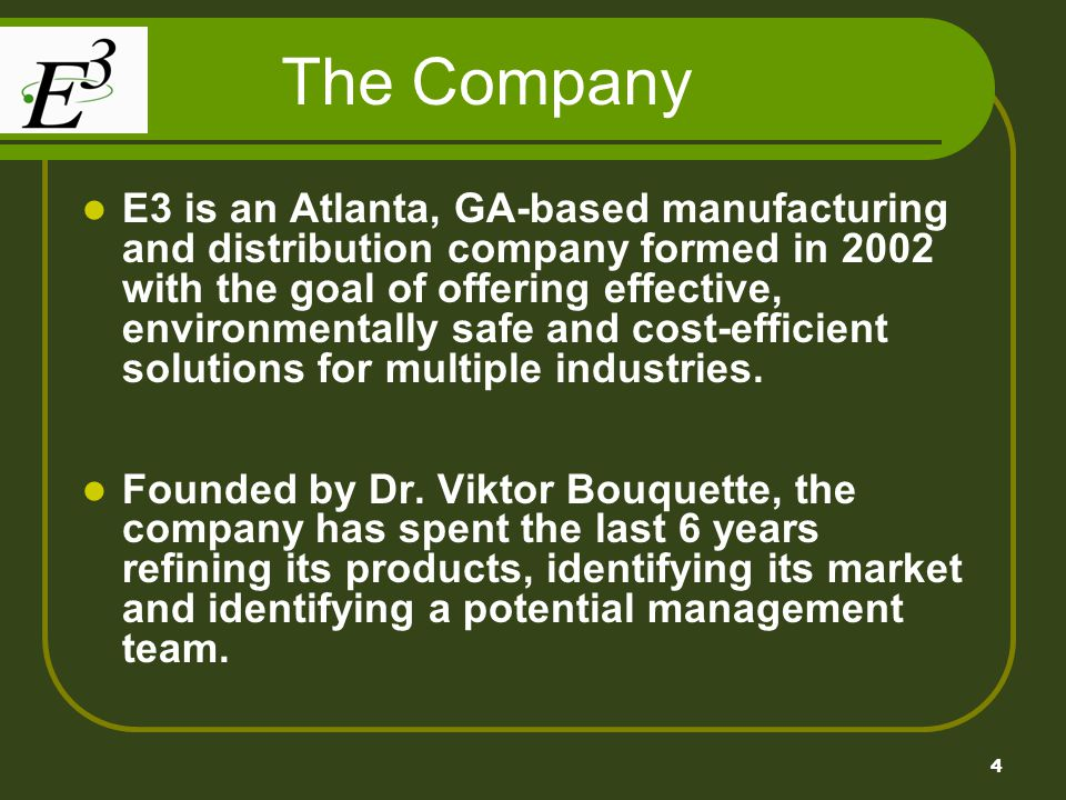 4 The Company E3 is an Atlanta, GA-based manufacturing and distribution company formed in 2002 with the goal of offering effective, environmentally safe and cost-efficient solutions for multiple industries.