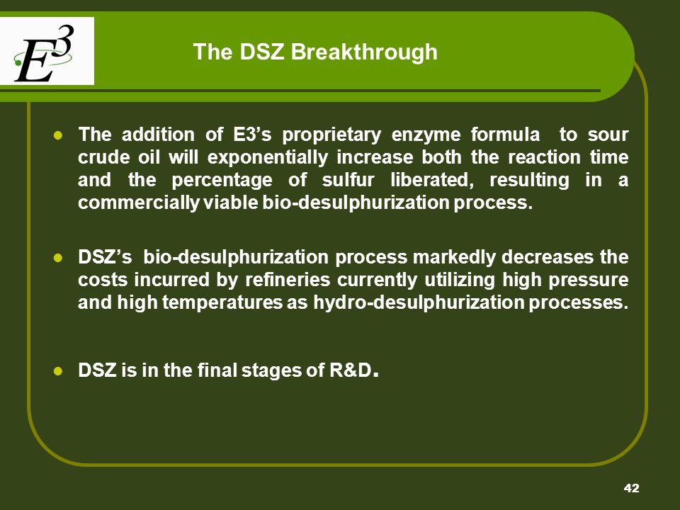 42 The DSZ Breakthrough The addition of E3s proprietary enzyme formula to sour crude oil will exponentially increase both the reaction time and the percentage of sulfur liberated, resulting in a commercially viable bio-desulphurization process.