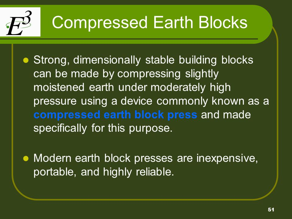 51 Compressed Earth Blocks Strong, dimensionally stable building blocks can be made by compressing slightly moistened earth under moderately high pressure using a device commonly known as a compressed earth block press and made specifically for this purpose.