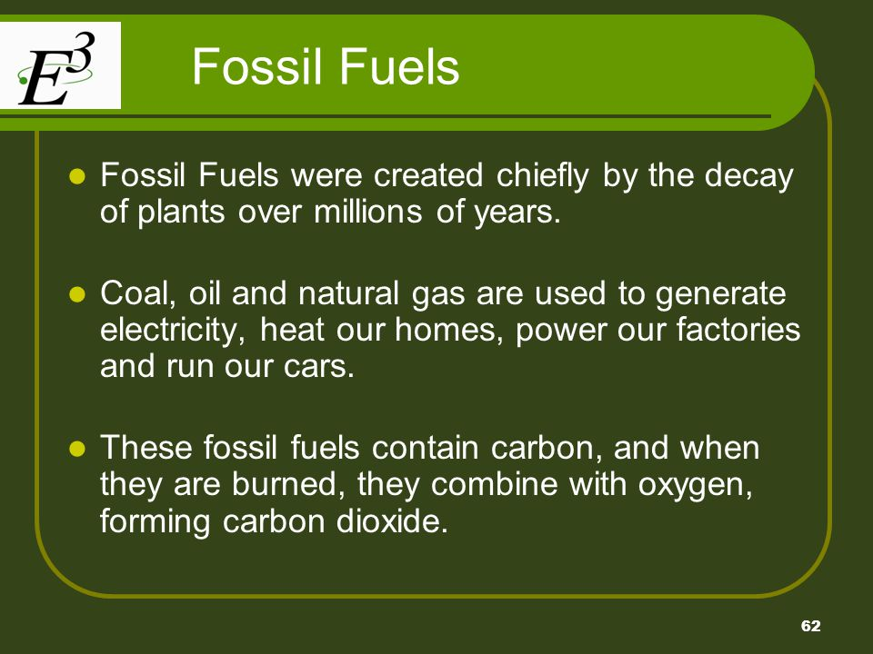 62 Fossil Fuels Fossil Fuels were created chiefly by the decay of plants over millions of years. Coal, oil and natural gas are used to generate electr