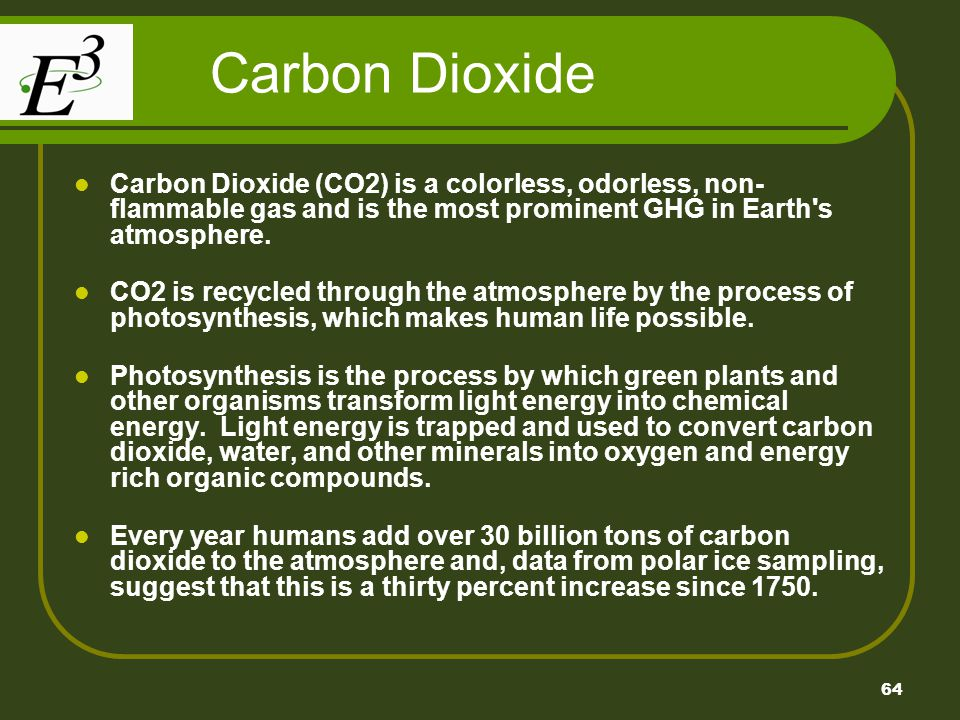 64 Carbon Dioxide Carbon Dioxide (CO2) is a colorless, odorless, non- flammable gas and is the most prominent GHG in Earth's atmosphere. CO2 is recycl