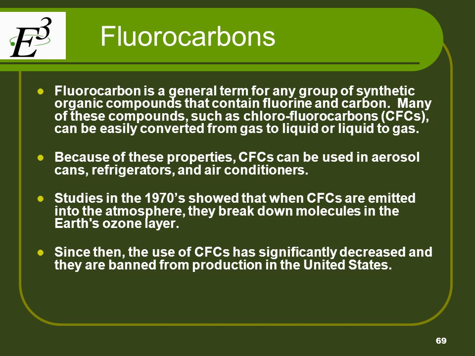 69 Fluorocarbons Fluorocarbon is a general term for any group of synthetic organic compounds that contain fluorine and carbon.