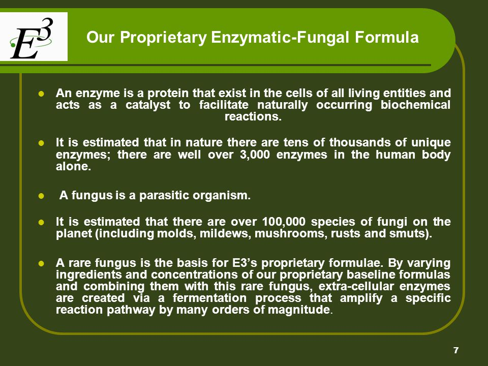 7 Our Proprietary Enzymatic-Fungal Formula An enzyme is a protein that exist in the cells of all living entities and acts as a catalyst to facilitate
