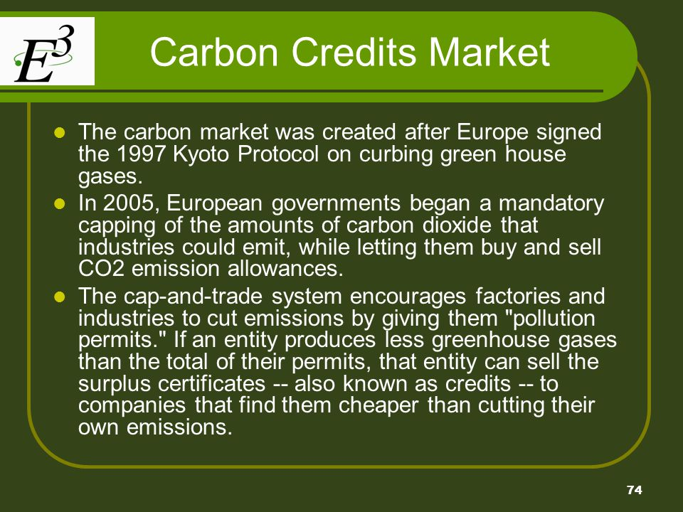 74 Carbon Credits Market The carbon market was created after Europe signed the 1997 Kyoto Protocol on curbing green house gases. In 2005, European gov
