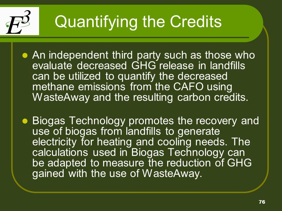 76 Quantifying the Credits An independent third party such as those who evaluate decreased GHG release in landfills can be utilized to quantify the de