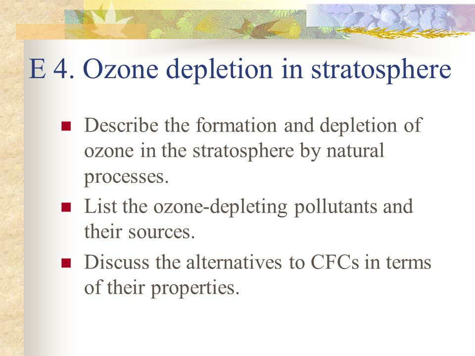E 4. Ozone depletion in stratosphere Describe the formation and depletion of ozone in the stratosphere by natural processes. List the ozone-depleting