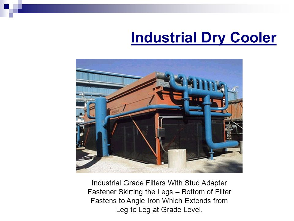 Industrial Dry Cooler Industrial Grade Filters With Stud Adapter Fastener Skirting the Legs – Bottom of Filter Fastens to Angle Iron Which Extends from Leg to Leg at Grade Level.