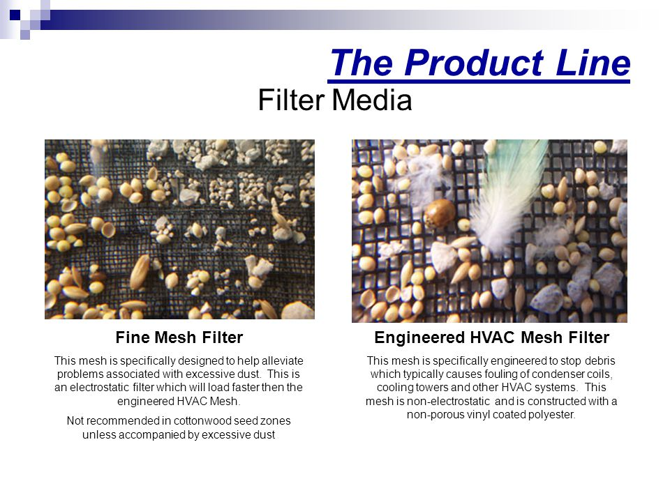 The Product Line Filter Media Fine Mesh Filter This mesh is specifically designed to help alleviate problems associated with excessive dust.
