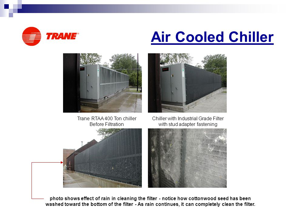 Air Cooled Chiller Trane RTAA 400 Ton chiller Before Filtration Chiller with Industrial Grade Filter with stud adapter fastening photo shows effect of rain in cleaning the filter - notice how cottonwood seed has been washed toward the bottom of the filter - As rain continues, it can completely clean the filter.