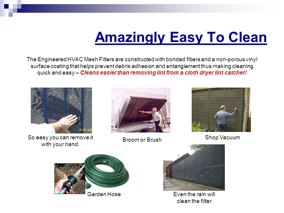 Amazingly Easy To Clean The Engineered HVAC Mesh Filters are constructed with bonded fibers and a non-porous vinyl surface coating that helps prevent