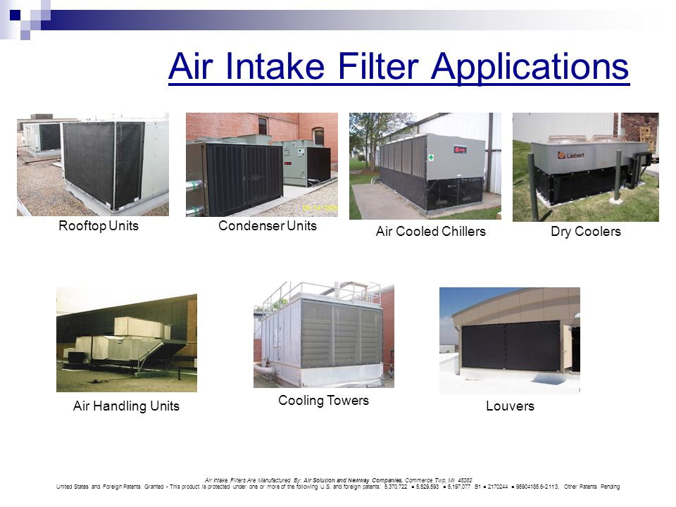 Air Intake Filter Applications Rooftop UnitsCondenser Units Air Cooled ChillersDry Coolers Air Handling UnitsLouvers Cooling Towers Air Intake Filters Are Manufactured By: Air Solution and Newway Companies, Commerce Twp, MI 48382 United States and Foreign Patents Granted - This product is protected under one or more of the following U.S.