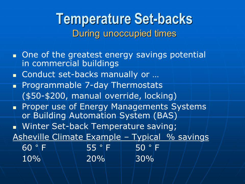 Temperature Set-backs During unoccupied times One of the greatest energy savings potential in commercial buildings Conduct set-backs manually or … Programmable 7-day Thermostats ($50-$200, manual override, locking) Proper use of Energy Managements Systems or Building Automation System (BAS) Winter Set-back Temperature saving; Asheville Climate Example – Typical % savings 60 ° F55 ° F50 ° F 10%20%30%