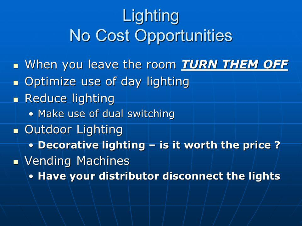 Lighting No Cost Opportunities When you leave the room TURN THEM OFF When you leave the room TURN THEM OFF Optimize use of day lighting Optimize use of day lighting Reduce lighting Reduce lighting Make use of dual switchingMake use of dual switching Outdoor Lighting Outdoor Lighting Decorative lighting – is it worth the price ?Decorative lighting – is it worth the price .