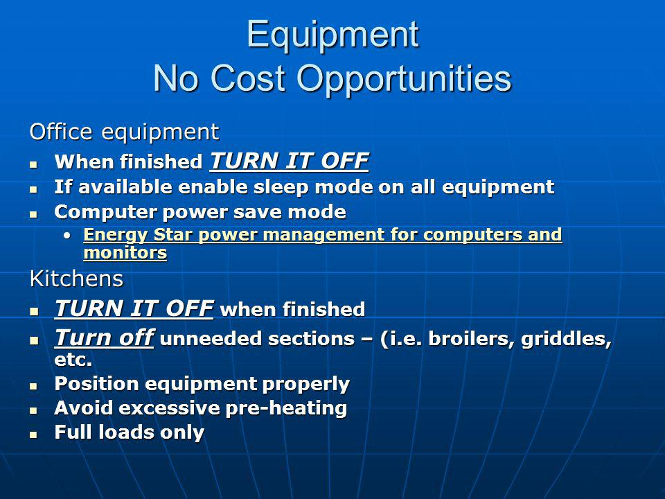 Equipment No Cost Opportunities Office equipment When finished TURN IT OFF When finished TURN IT OFF If available enable sleep mode on all equipment If available enable sleep mode on all equipment Computer power save mode Computer power save mode Energy Star power management for computers and monitorsEnergy Star power management for computers and monitorsEnergy Star power management for computers and monitorsEnergy Star power management for computers and monitorsKitchens TURN IT OFF when finished TURN IT OFF when finished Turn off unneeded sections – (i.e.