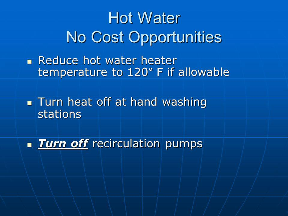 Hot Water No Cost Opportunities Reduce hot water heater temperature to 120° F if allowable Reduce hot water heater temperature to 120° F if allowable Turn heat off at hand washing stations Turn heat off at hand washing stations Turn off recirculation pumps Turn off recirculation pumps