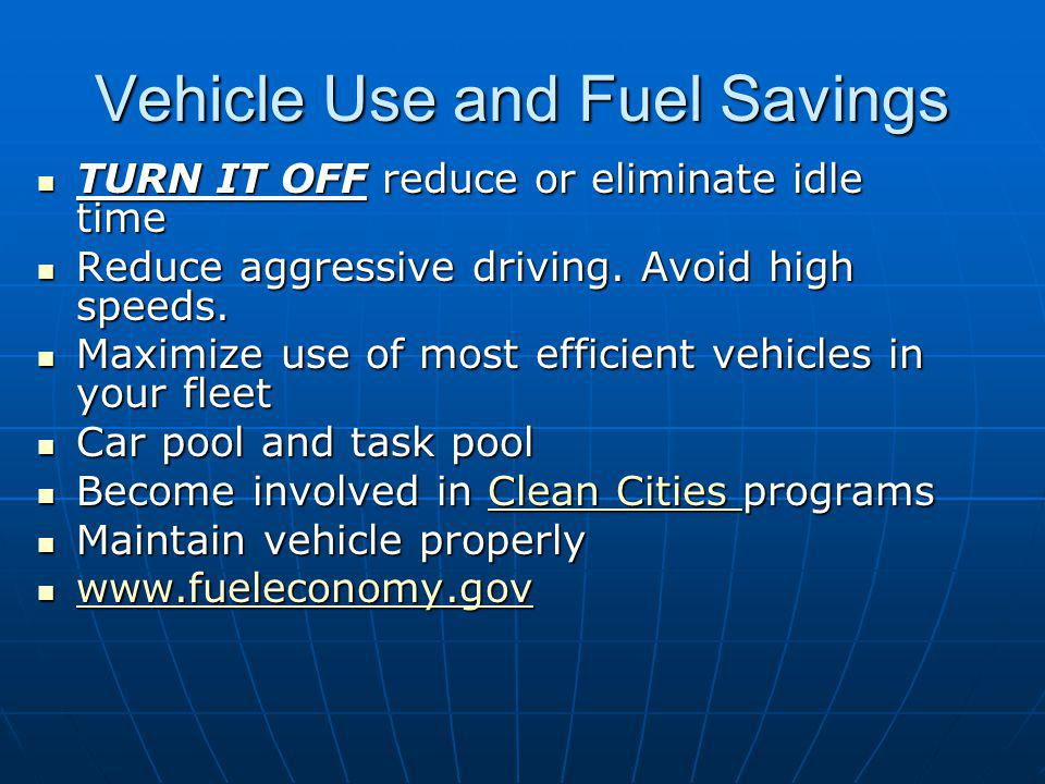 Vehicle Use and Fuel Savings TURN IT OFF reduce or eliminate idle time TURN IT OFF reduce or eliminate idle time Reduce aggressive driving.