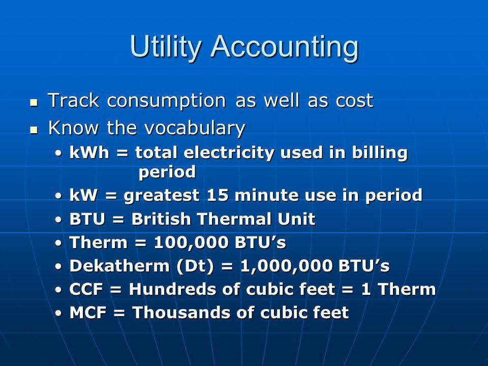 Utility Accounting Track consumption as well as cost Track consumption as well as cost Know the vocabulary Know the vocabulary kWh = total electricity used in billing periodkWh = total electricity used in billing period kW = greatest 15 minute use in periodkW = greatest 15 minute use in period BTU = British Thermal UnitBTU = British Thermal Unit Therm = 100,000 BTUsTherm = 100,000 BTUs Dekatherm (Dt) = 1,000,000 BTUsDekatherm (Dt) = 1,000,000 BTUs CCF = Hundreds of cubic feet = 1 ThermCCF = Hundreds of cubic feet = 1 Therm MCF = Thousands of cubic feetMCF = Thousands of cubic feet