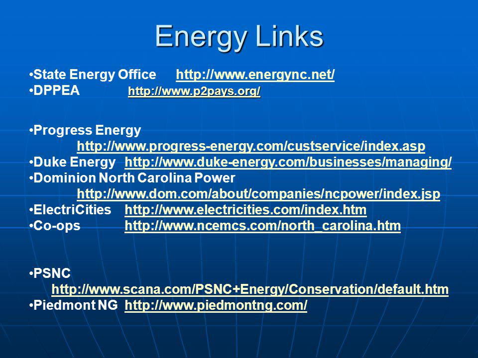 Energy Links State Energy Office http://www.energync.net/http://www.energync.net/ http://www.p2pays.org/ http://www.p2pays.org/DPPEA http://www.p2pays.org/ http://www.p2pays.org/ Progress Energy http://www.progress-energy.com/custservice/index.asp Duke Energyhttp://www.duke-energy.com/businesses/managing/http://www.duke-energy.com/businesses/managing/ Dominion North Carolina Power http://www.dom.com/about/companies/ncpower/index.jsp http://www.dom.com/about/companies/ncpower/index.jsp ElectriCitieshttp://www.electricities.com/index.htmhttp://www.electricities.com/index.htm Co-opshttp://www.ncemcs.com/north_carolina.htmhttp://www.ncemcs.com/north_carolina.htm PSNC http://www.scana.com/PSNC+Energy/Conservation/default.htm Piedmont NGhttp://www.piedmontng.com/http://www.piedmontng.com/