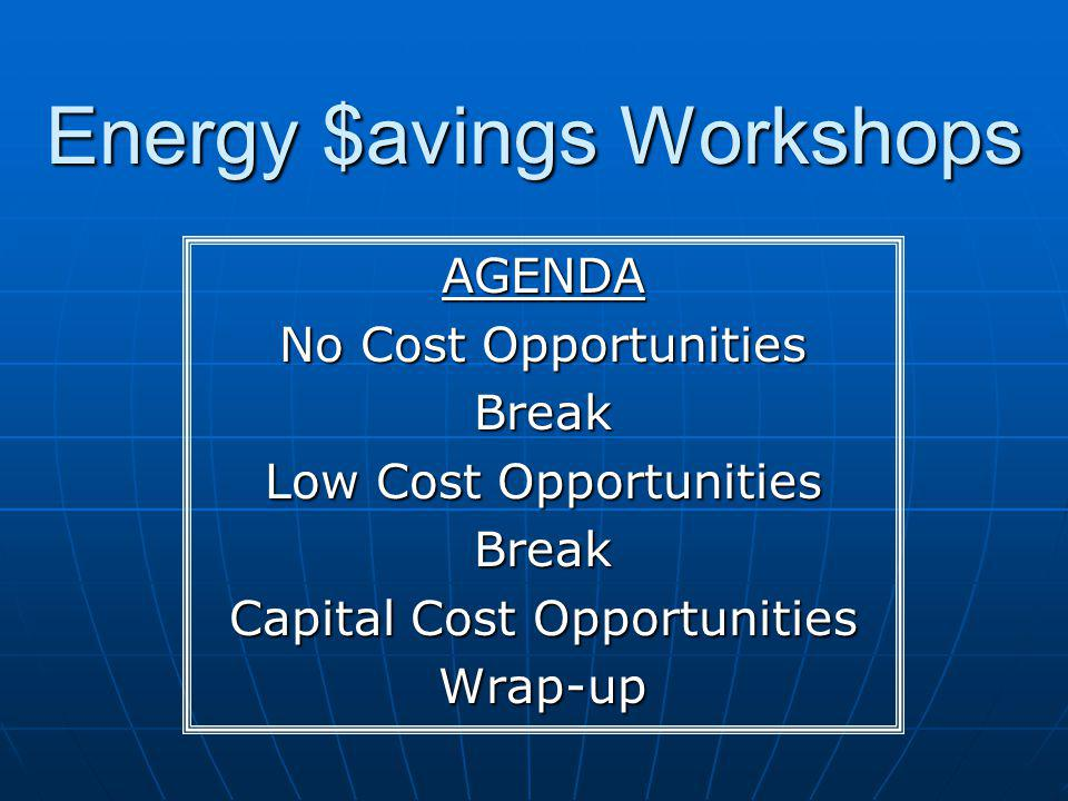Energy $avings Workshops AGENDA No Cost Opportunities Break Low Cost Opportunities Break Capital Cost Opportunities Wrap-up