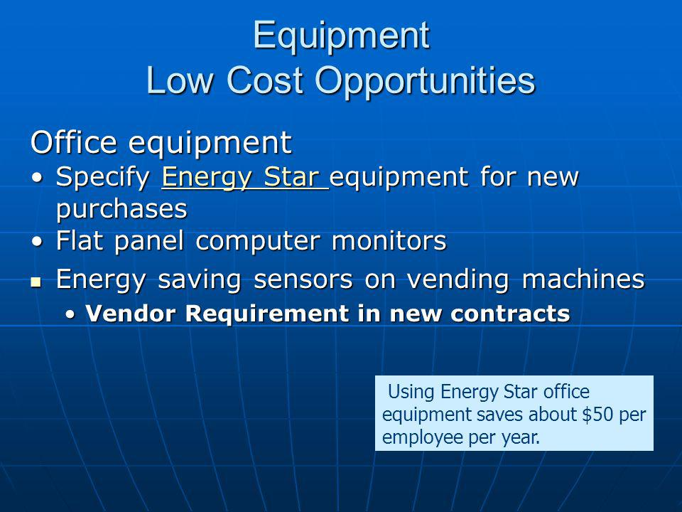 Equipment Low Cost Opportunities Office equipment Specify Energy Star equipment for new purchasesSpecify Energy Star equipment for new purchasesEnergy Star Energy Star Flat panel computer monitorsFlat panel computer monitors Energy saving sensors on vending machines Energy saving sensors on vending machines Vendor Requirement in new contractsVendor Requirement in new contracts Using Energy Star office equipment saves about $50 per employee per year.