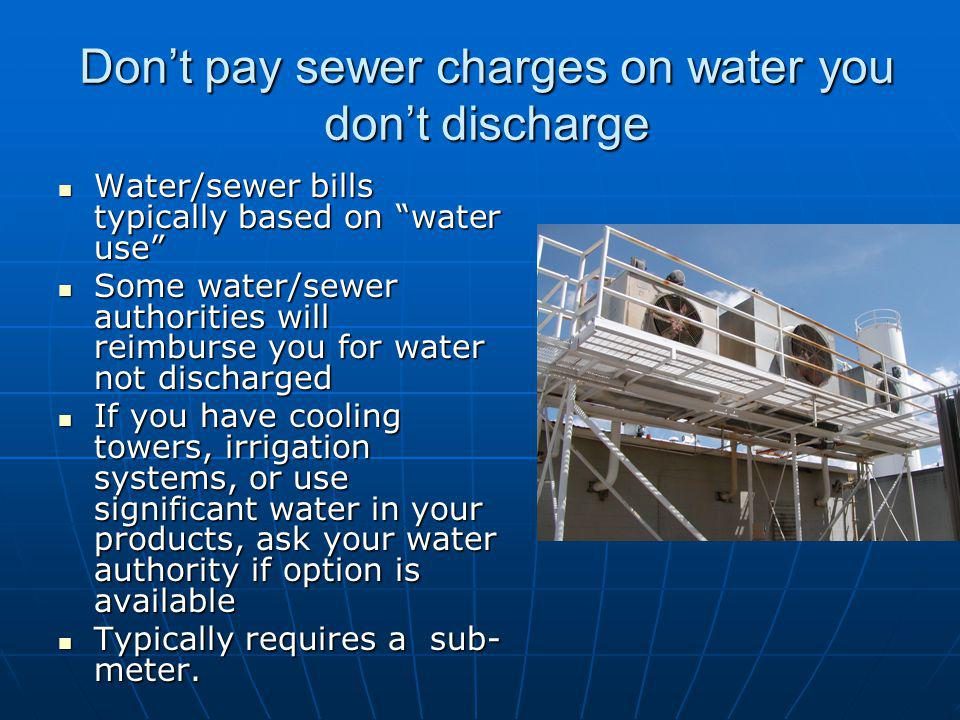 Dont pay sewer charges on water you dont discharge Water/sewer bills typically based on water use Water/sewer bills typically based on water use Some water/sewer authorities will reimburse you for water not discharged Some water/sewer authorities will reimburse you for water not discharged If you have cooling towers, irrigation systems, or use significant water in your products, ask your water authority if option is available If you have cooling towers, irrigation systems, or use significant water in your products, ask your water authority if option is available Typically requires a sub- meter.