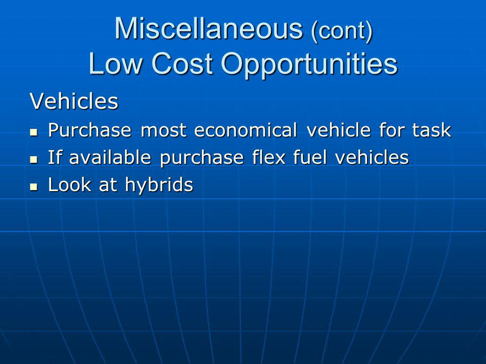 Miscellaneous (cont) Low Cost Opportunities Vehicles Purchase most economical vehicle for task Purchase most economical vehicle for task If available purchase flex fuel vehicles If available purchase flex fuel vehicles Look at hybrids Look at hybrids