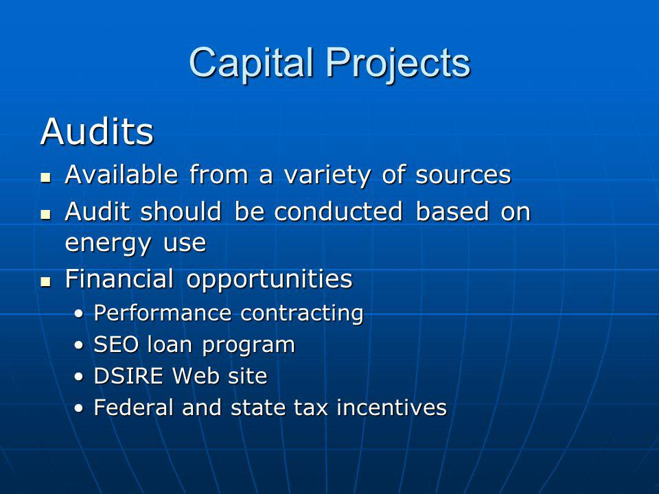 Capital Projects Audits Available from a variety of sources Available from a variety of sources Audit should be conducted based on energy use Audit should be conducted based on energy use Financial opportunities Financial opportunities Performance contractingPerformance contracting SEO loan programSEO loan program DSIRE Web siteDSIRE Web site Federal and state tax incentivesFederal and state tax incentives