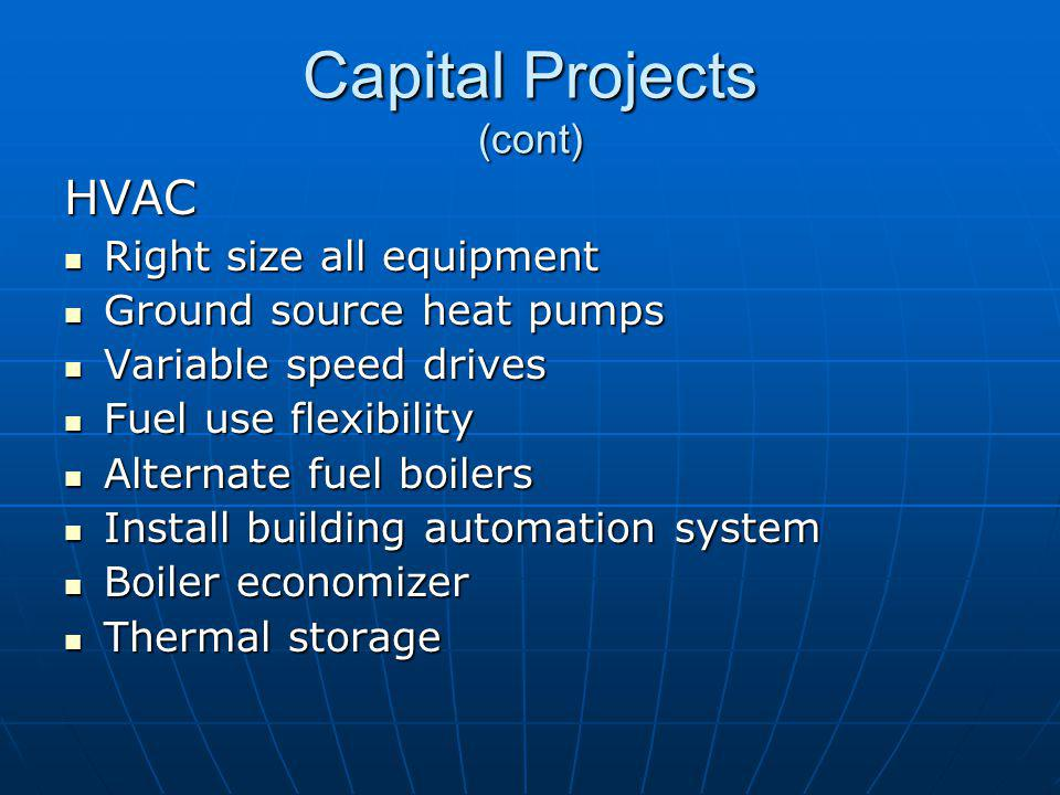 Capital Projects (cont) HVAC Right size all equipment Right size all equipment Ground source heat pumps Ground source heat pumps Variable speed drives Variable speed drives Fuel use flexibility Fuel use flexibility Alternate fuel boilers Alternate fuel boilers Install building automation system Install building automation system Boiler economizer Boiler economizer Thermal storage Thermal storage
