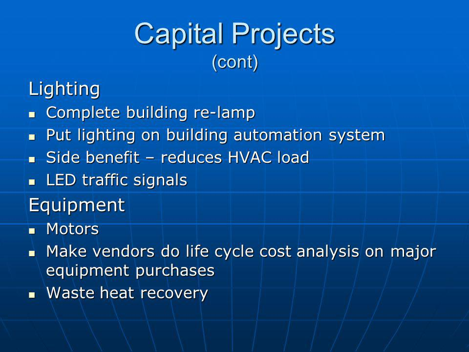 Capital Projects (cont) Lighting Complete building re-lamp Complete building re-lamp Put lighting on building automation system Put lighting on building automation system Side benefit – reduces HVAC load Side benefit – reduces HVAC load LED traffic signals LED traffic signalsEquipment Motors Motors Make vendors do life cycle cost analysis on major equipment purchases Make vendors do life cycle cost analysis on major equipment purchases Waste heat recovery Waste heat recovery