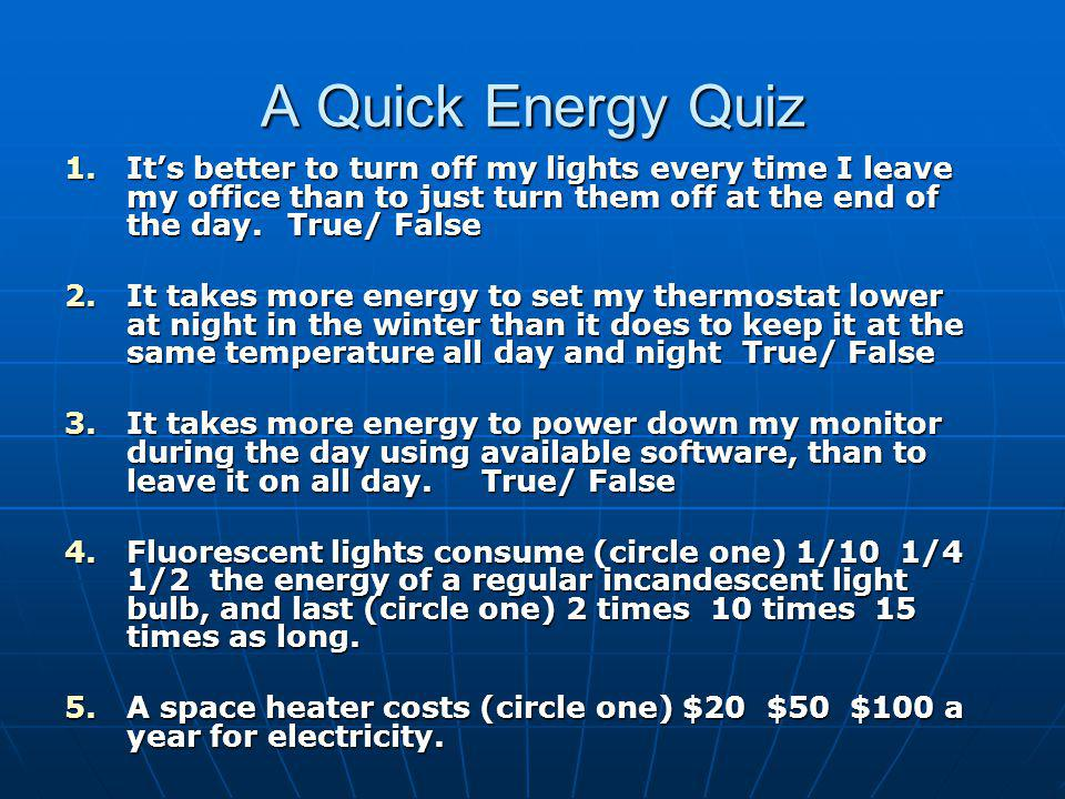 A Quick Energy Quiz 1.Its better to turn off my lights every time I leave my office than to just turn them off at the end of the day.