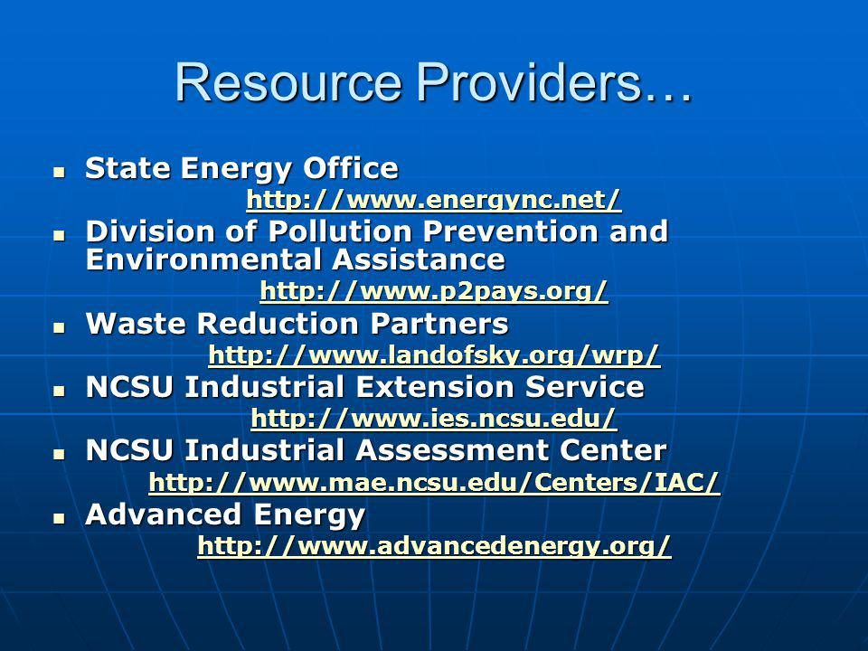 Resource Providers… State Energy Office State Energy Office http://www.energync.net/ Division of Pollution Prevention and Environmental Assistance Division of Pollution Prevention and Environmental Assistance http://www.p2pays.org/ Waste Reduction Partners Waste Reduction Partners http://www.landofsky.org/wrp/ NCSU Industrial Extension Service NCSU Industrial Extension Service http://www.ies.ncsu.edu/ NCSU Industrial Assessment Center NCSU Industrial Assessment Center http://www.mae.ncsu.edu/Centers/IAC/ Advanced Energy Advanced Energy http://www.advancedenergy.org/