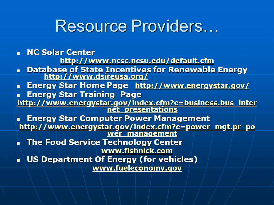 Resource Providers… NC Solar Center NC Solar Center http://www.ncsc.ncsu.edu/default.cfm Database of State Incentives for Renewable Energy http://www.dsireusa.org/ Database of State Incentives for Renewable Energy http://www.dsireusa.org/ http://www.dsireusa.org/ Energy Star Home Page http://www.energystar.gov/ Energy Star Home Page http://www.energystar.gov/http://www.energystar.gov/ Energy Star Training Page Energy Star Training Page http://www.energystar.gov/index.cfm?c=business.bus_inter net_presentations http://www.energystar.gov/index.cfm?c=business.bus_inter net_presentations Energy Star Computer Power Management Energy Star Computer Power Management http://www.energystar.gov/index.cfm?c=power_mgt.pr_po wer_management http://www.energystar.gov/index.cfm?c=power_mgt.pr_po wer_management The Food Service Technology Center The Food Service Technology Center www.fishnick.com US Department Of Energy (for vehicles) US Department Of Energy (for vehicles) www.fueleconomy.gov