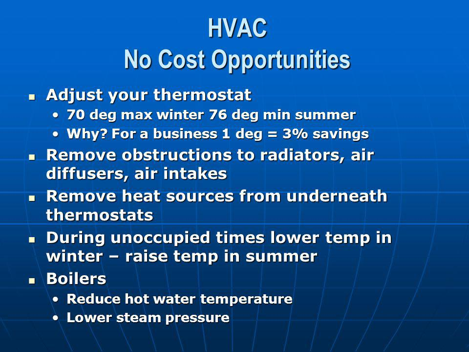 HVAC No Cost Opportunities Adjust your thermostat Adjust your thermostat 70 deg max winter 76 deg min summer70 deg max winter 76 deg min summer Why.