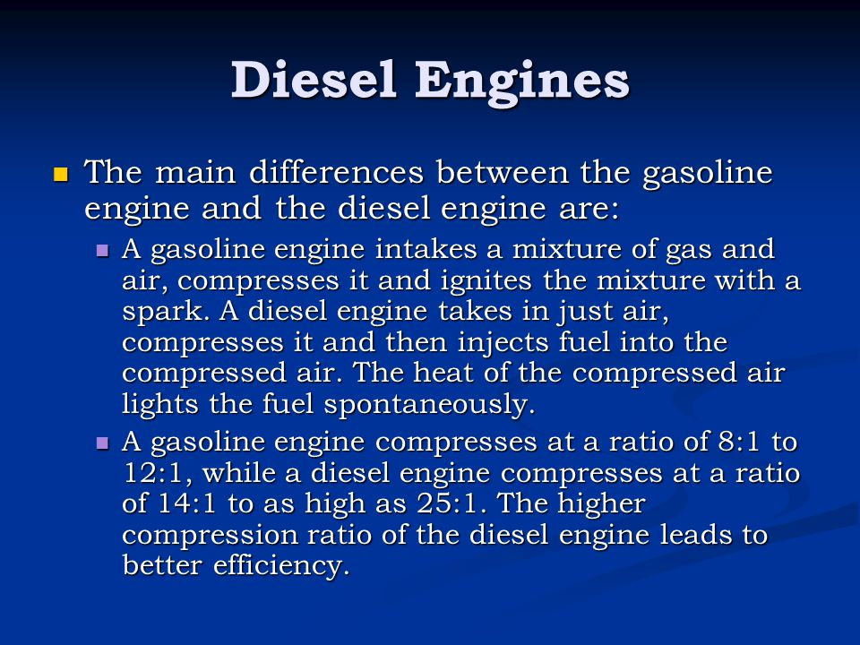 Diesel Engines The main differences between the gasoline engine and the diesel engine are: The main differences between the gasoline engine and the di