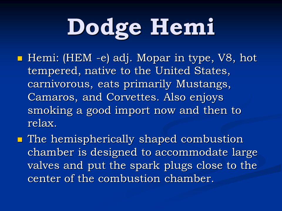 Dodge Hemi Hemi: (HEM -e) adj. Mopar in type, V8, hot tempered, native to the United States, carnivorous, eats primarily Mustangs, Camaros, and Corvet