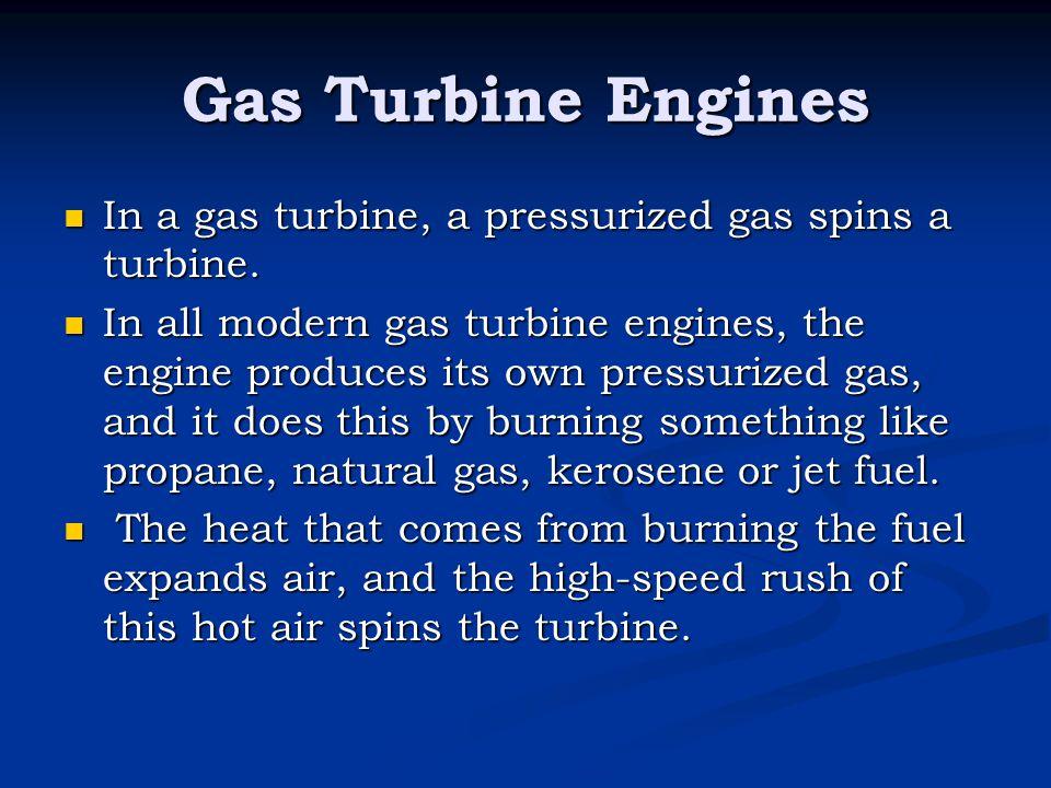 Gas Turbine Engines In a gas turbine, a pressurized gas spins a turbine. In a gas turbine, a pressurized gas spins a turbine. In all modern gas turbin