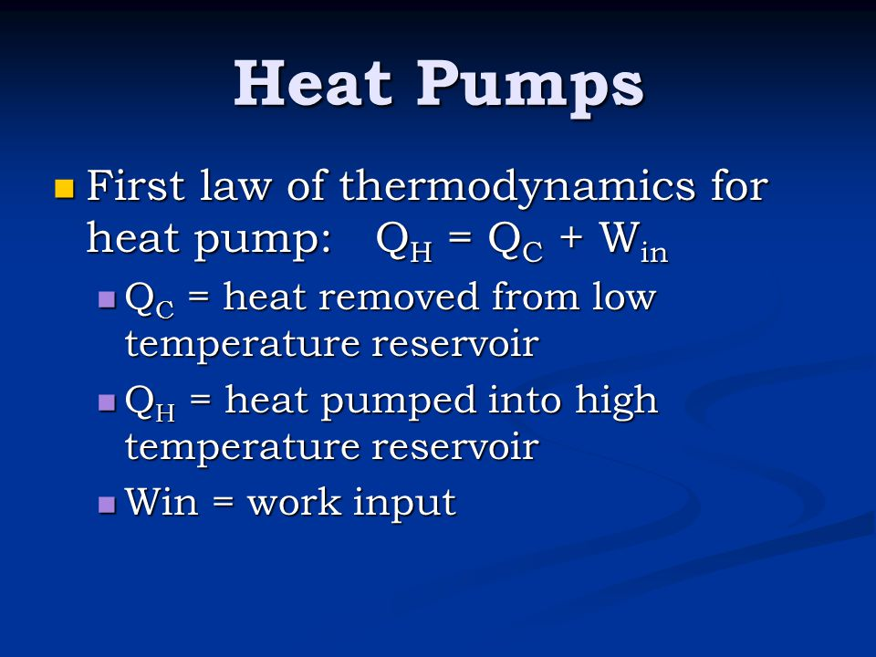 Heat Pumps First law of thermodynamics for heat pump: Q H = Q C + W in First law of thermodynamics for heat pump: Q H = Q C + W in Q C = heat removed