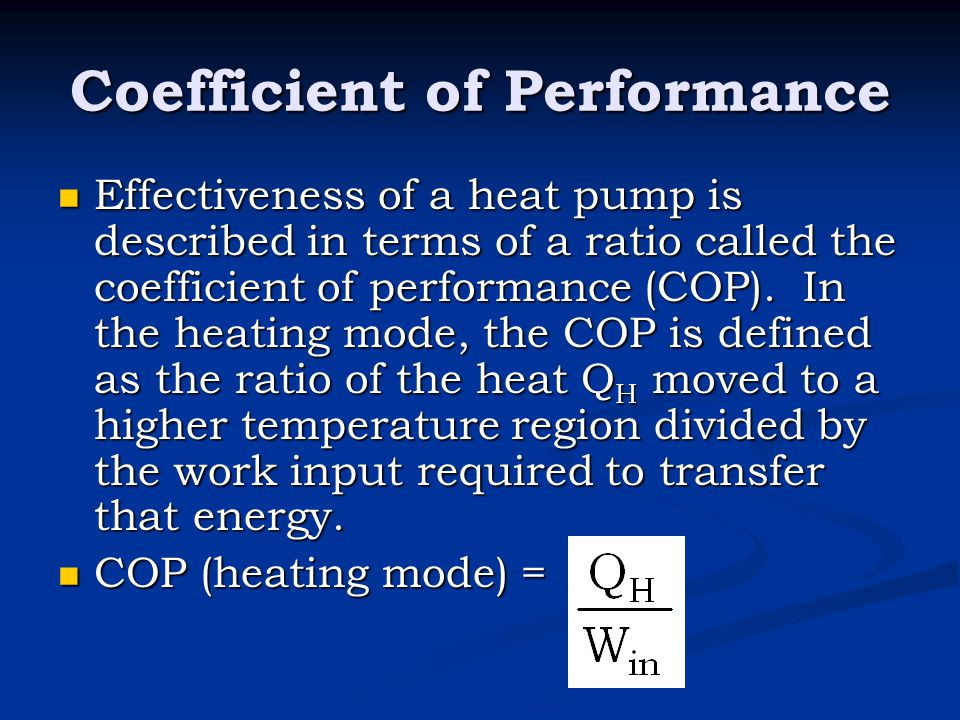 Coefficient of Performance Effectiveness of a heat pump is described in terms of a ratio called the coefficient of performance (COP). In the heating m