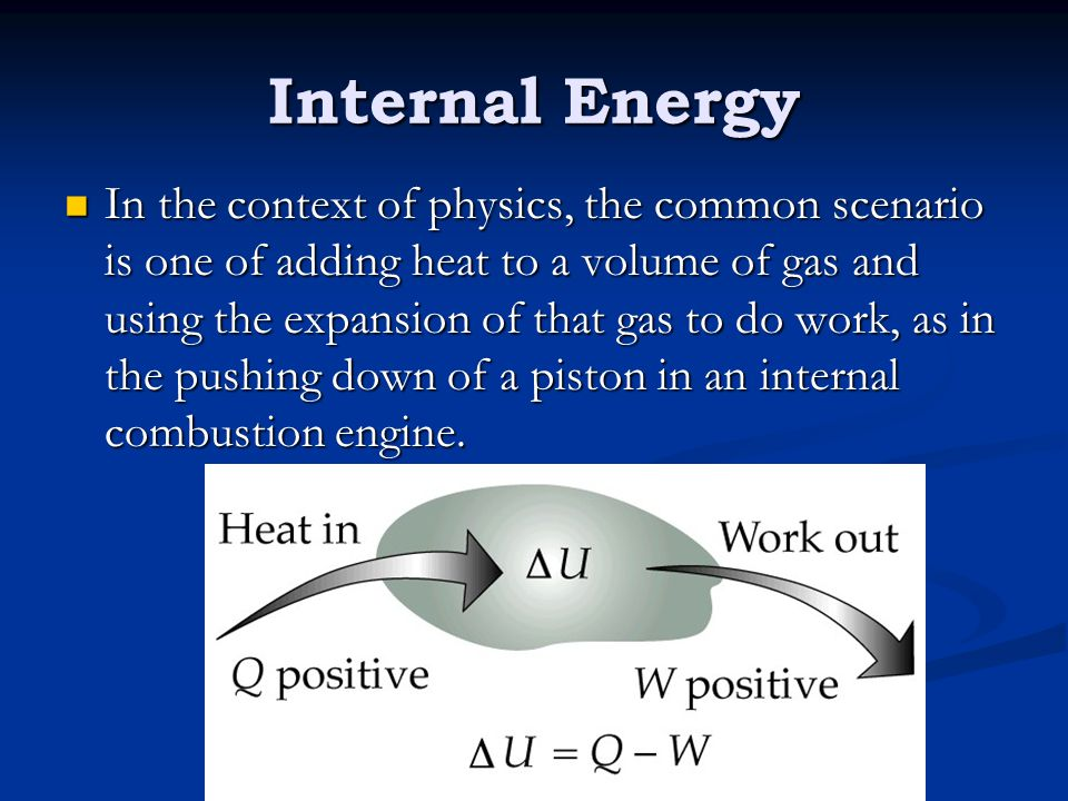 Internal Energy In the context of physics, the common scenario is one of adding heat to a volume of gas and using the expansion of that gas to do work