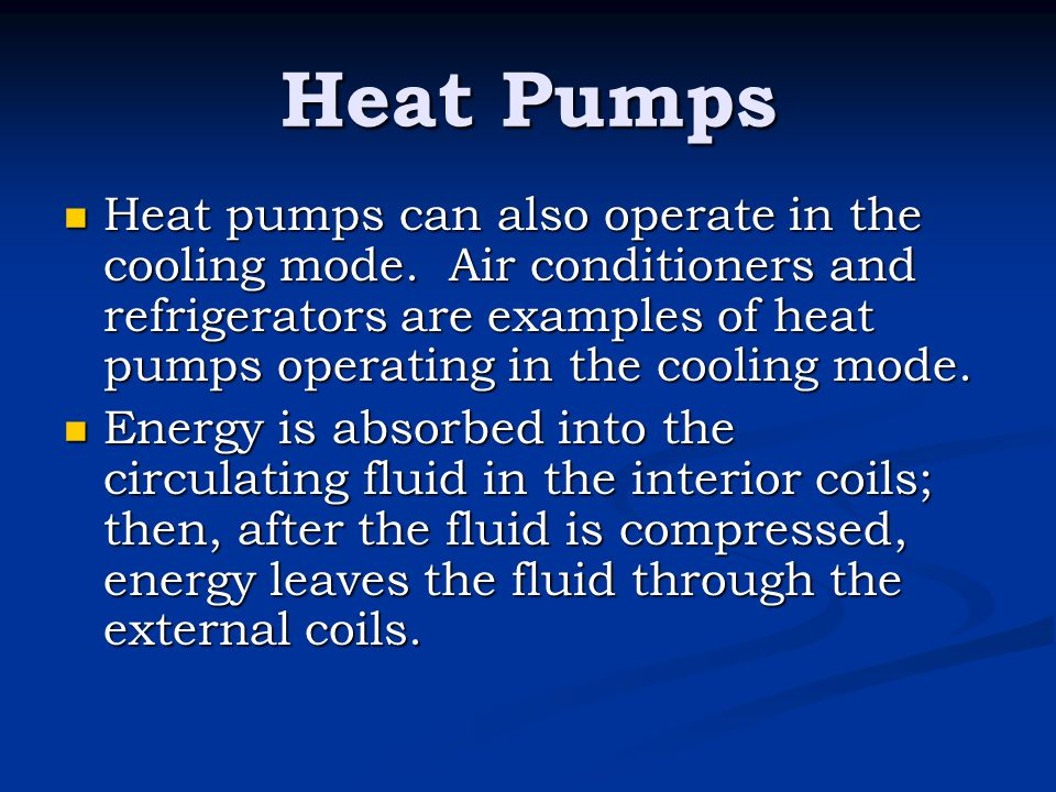 Heat Pumps Heat pumps can also operate in the cooling mode. Air conditioners and refrigerators are examples of heat pumps operating in the cooling mod