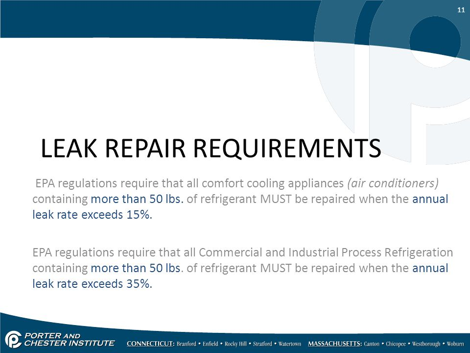 11 LEAK REPAIR REQUIREMENTS EPA regulations require that all comfort cooling appliances (air conditioners) containing more than 50 lbs. of refrigerant