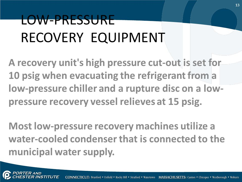 13 LOW-PRESSURE RECOVERY EQUIPMENT A recovery unit's high pressure cut-out is set for 10 psig when evacuating the refrigerant from a low-pressure chil