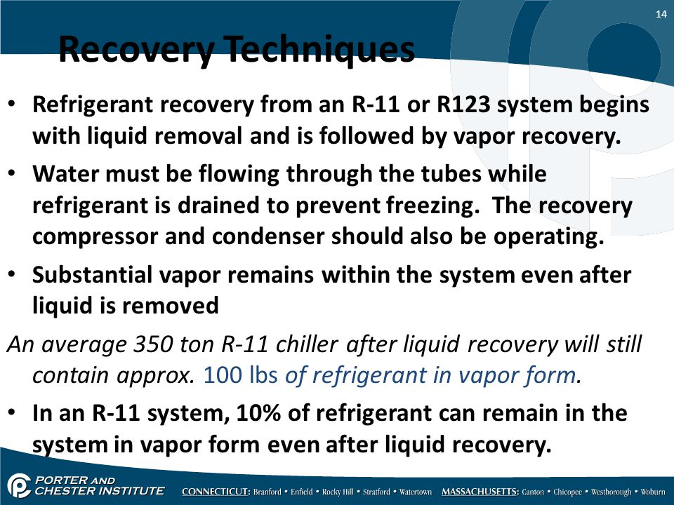 14 Recovery Techniques Refrigerant recovery from an R-11 or R123 system begins with liquid removal and is followed by vapor recovery. Water must be fl