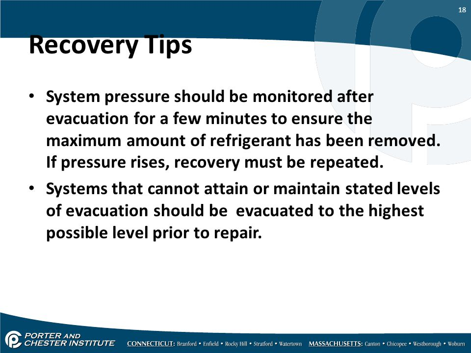18 Recovery Tips System pressure should be monitored after evacuation for a few minutes to ensure the maximum amount of refrigerant has been removed.
