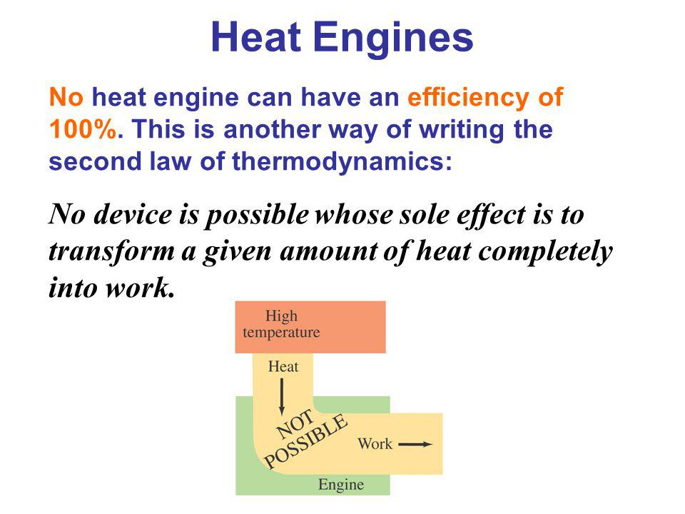 Heat Engines No heat engine can have an efficiency of 100%. This is another way of writing the second law of thermodynamics: No device is possible who